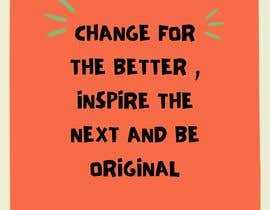 nº 2 pour CHANGE FOR THE BETTER , INSPIRE THE NEXT AND BE ORIGINAL par rabbiinni