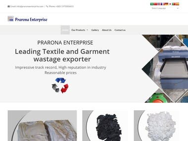PRARONA ENTERPRISE is a leading Bangladeshi Textile and Garment wastage exporter in Global market. This is a successful business organization in global market in this industry. But to maintain global standard they need a professional website for their business.  I was developer of this website and I single handedly manage to develop this business website. We did lot of meetings for get the exact requirements from client.  I have developed this website by wordpress within 7 days. Client was fully satisfied and later he told me he was able to introduce his business to more clients all over the world.    https://www.praronaenterprise.com/