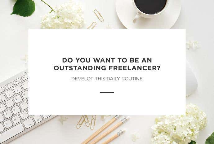 Do You Want to Be an Outstanding Freelancer? Develop This Daily Routine - Image 1