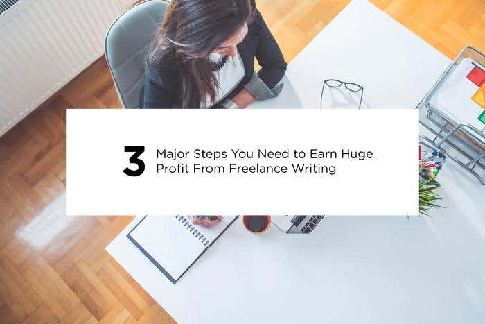 3 Major Steps You Need to Earn Huge Profit From Freelance Writing - Image 1